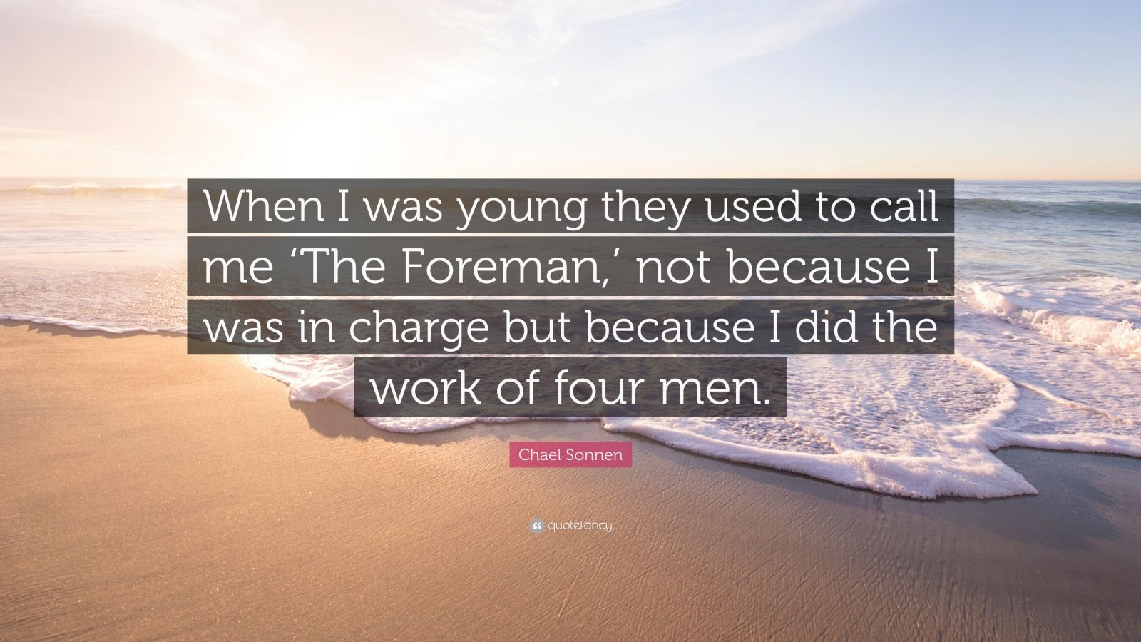 "Chael Sonnen Quote: ""When I was young they used to call me 'The Foreman,' not because I was in charge but because I did the work of four men."""