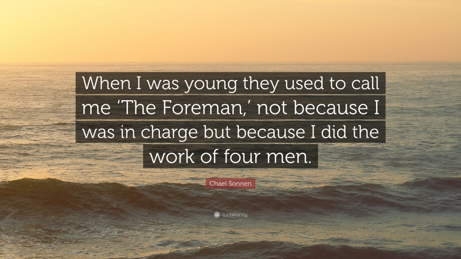"""Chael Sonnen Quote: """"When I was young they used to call me 'The Foreman,' not because I was in charge but because I did the work of four men."""""""