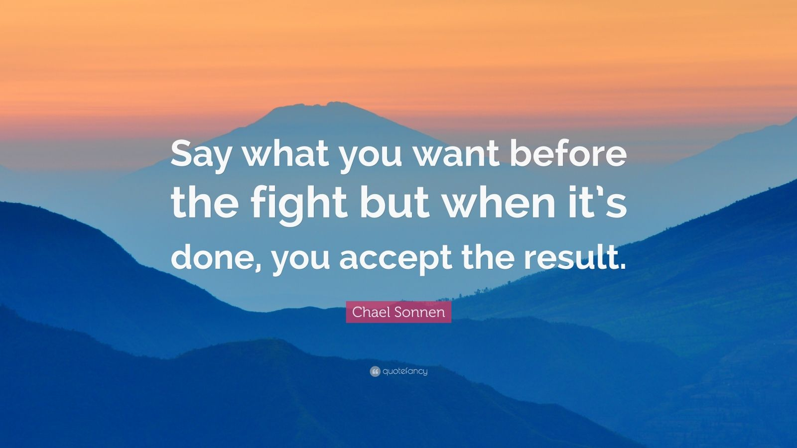 """Chael Sonnen Quote: """"Say what you want before the fight but when it's done, you accept the result."""""""