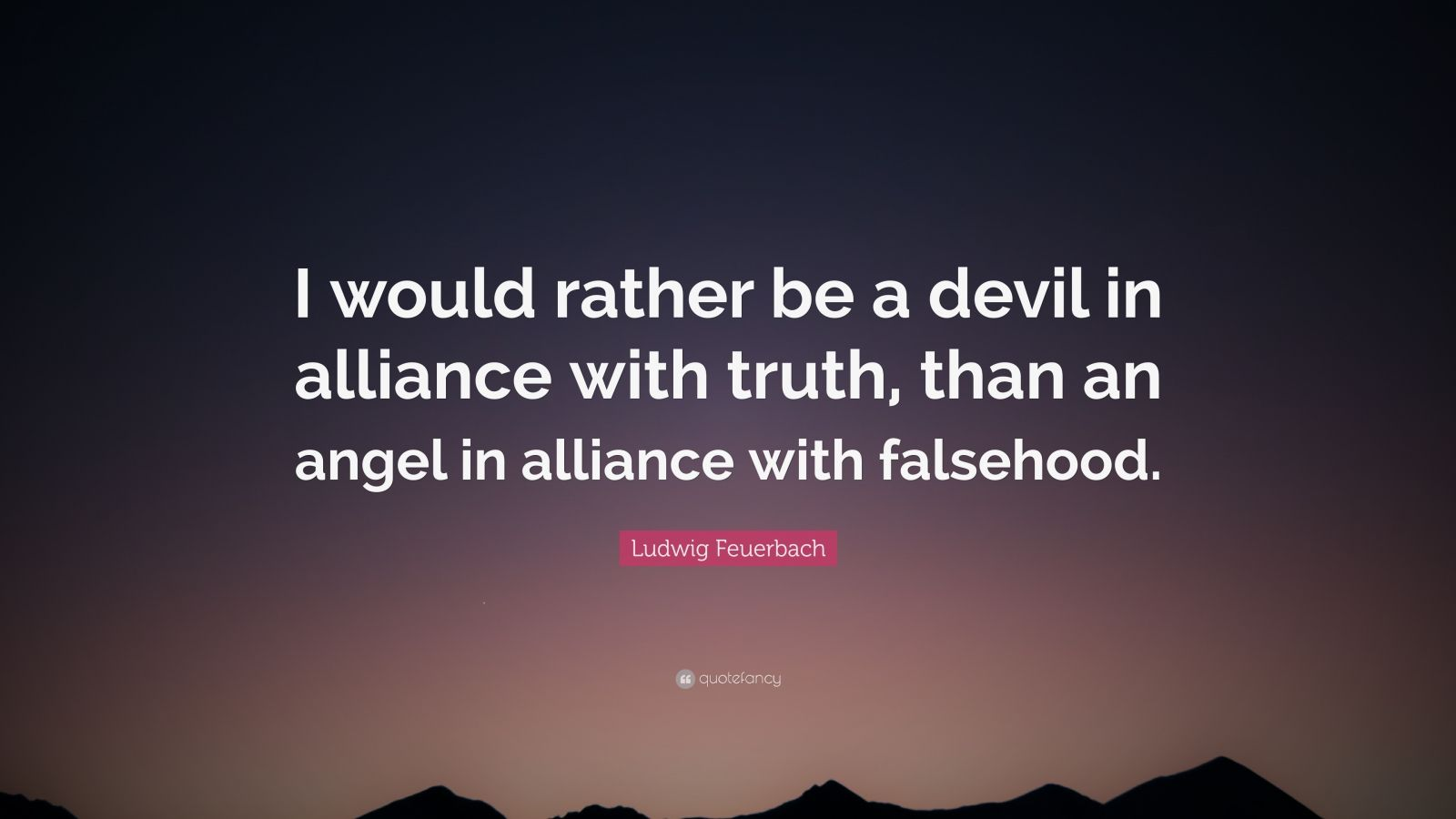 "Ludwig Feuerbach Quote: ""I would rather be a devil in alliance with truth, than an angel in alliance with falsehood."""