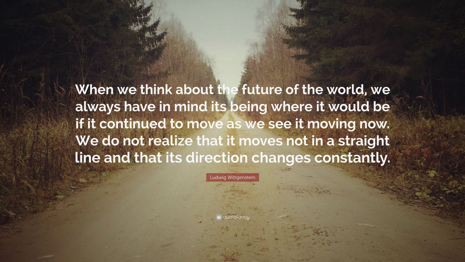 """Ludwig Wittgenstein Quote: """"When we think about the future of the world, we always have in mind its being where it would be if it continued to move as we see it moving now. We do not realize that it moves not in a straight line and that its direction changes constantly."""""""