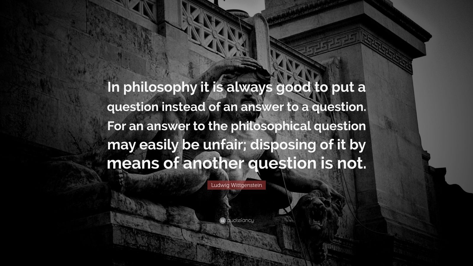 "Ludwig Wittgenstein Quote: ""In philosophy it is always good to put a question instead of an answer to a question. For an answer to the philosophical question may easily be unfair; disposing of it by means of another question is not."""