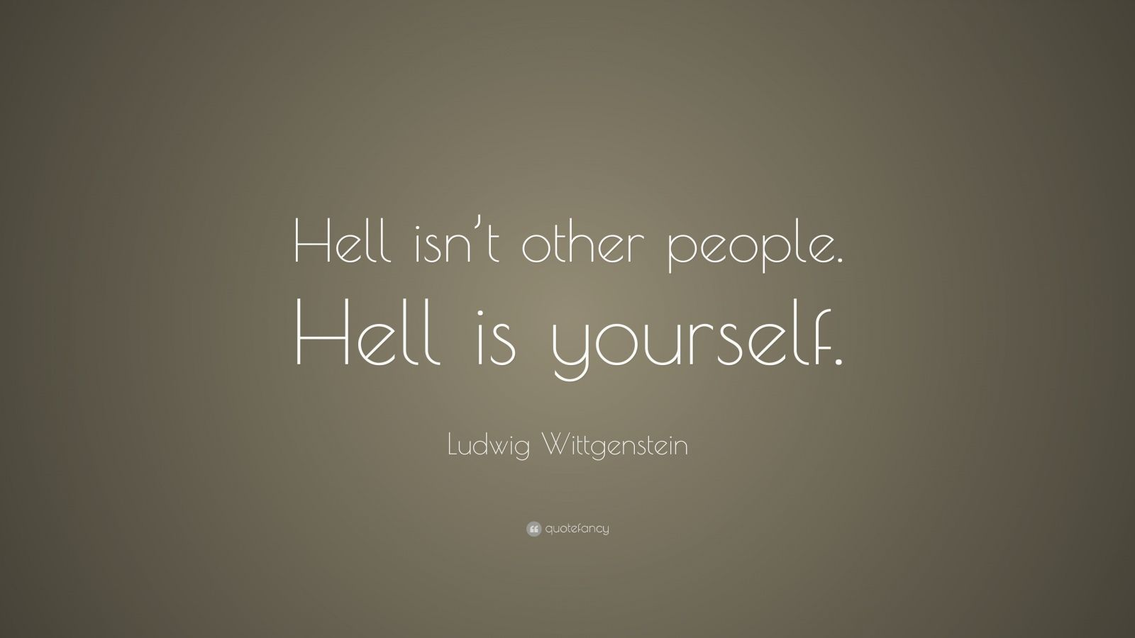 """Ludwig Wittgenstein Quote: """"Hell isn't other people. Hell is yourself."""""""