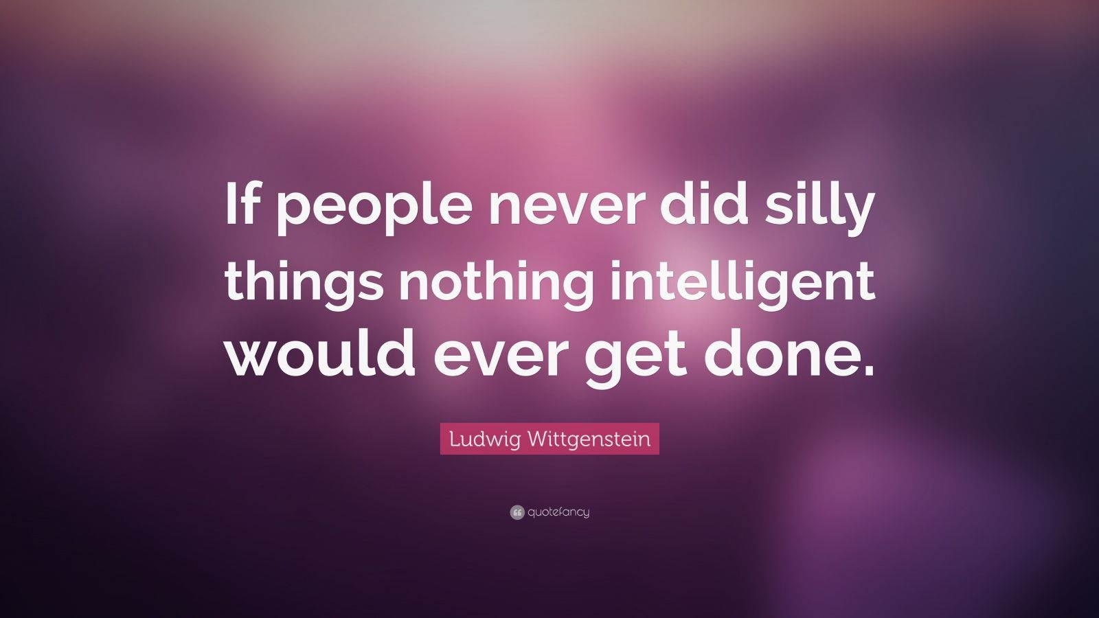 """Ludwig Wittgenstein Quote: """"If people never did silly things nothing intelligent would ever get done."""""""