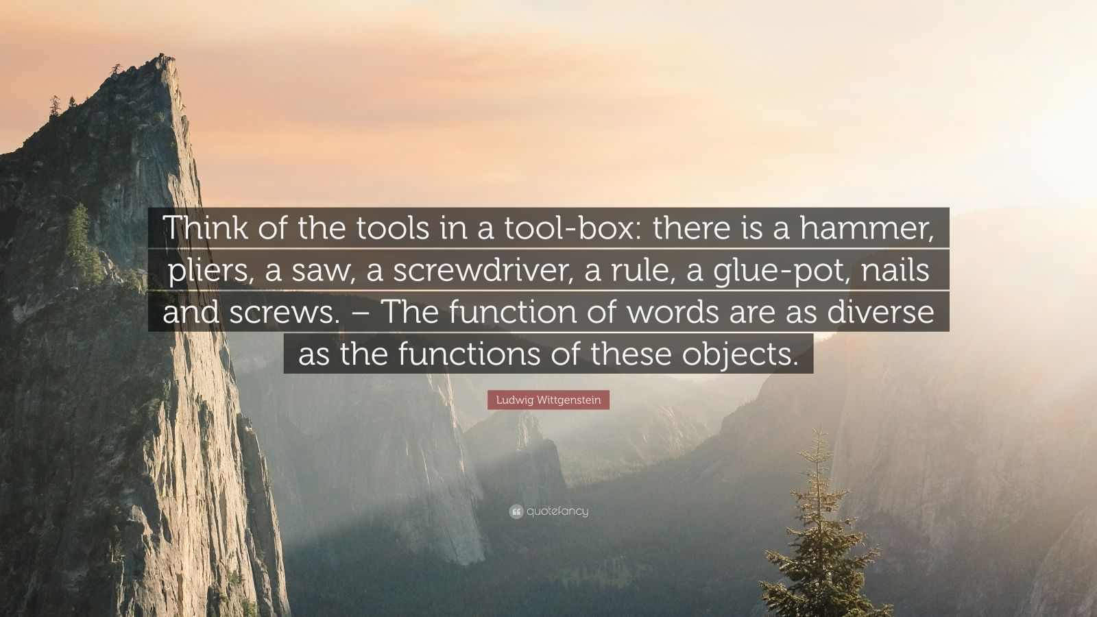 "Ludwig Wittgenstein Quote: ""Think of the tools in a tool-box: there is a hammer, pliers, a saw, a screwdriver, a rule, a glue-pot, nails and screws. – The function of words are as diverse as the functions of these objects."""