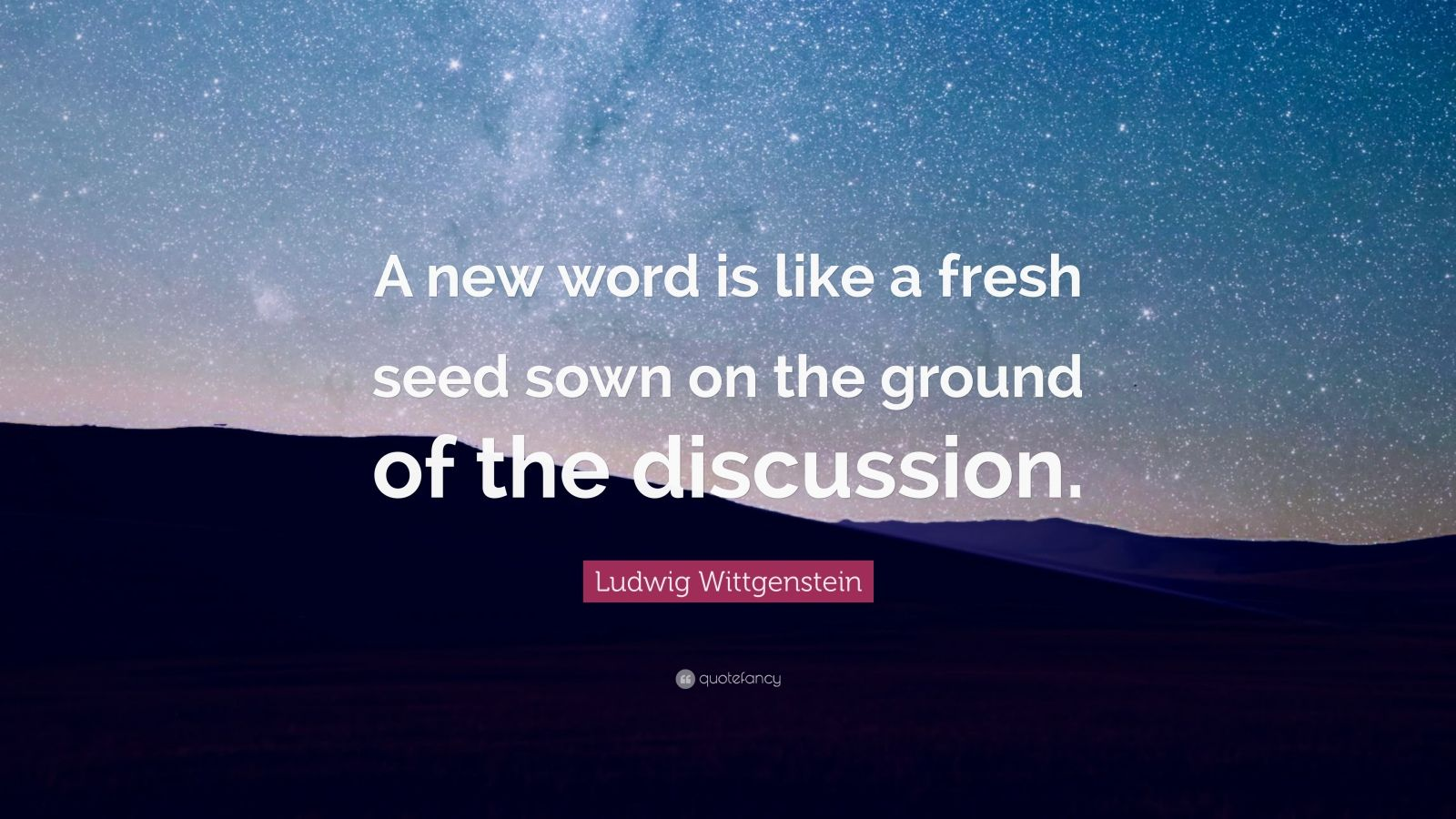 """Ludwig Wittgenstein Quote: """"A new word is like a fresh seed sown on the ground of the discussion."""""""