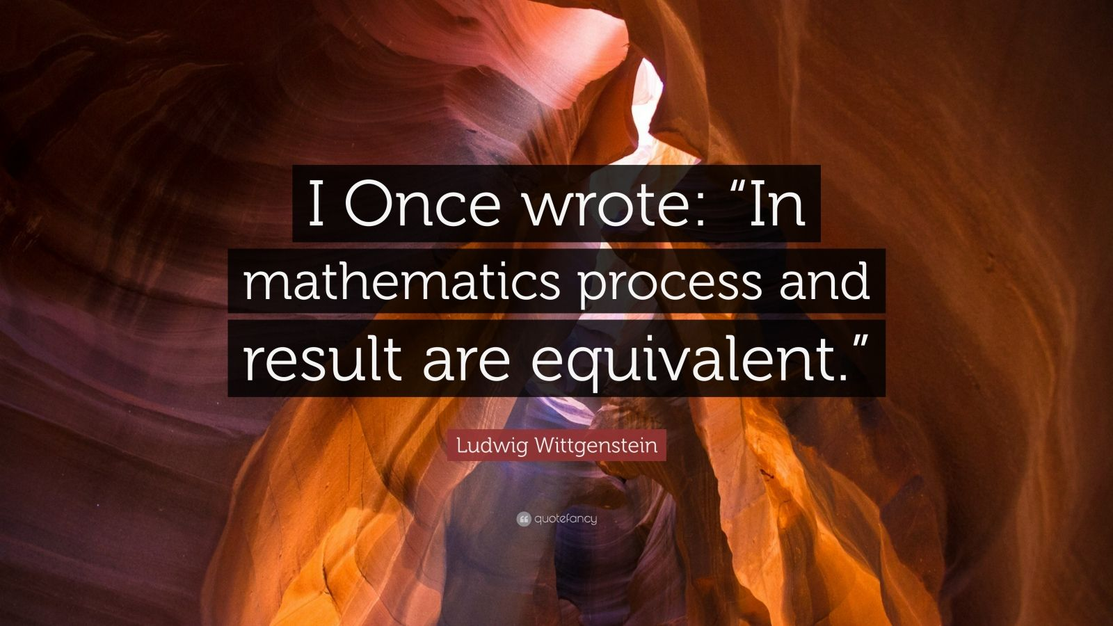 "Ludwig Wittgenstein Quote: ""I Once wrote: ""In mathematics process and result are equivalent."""""