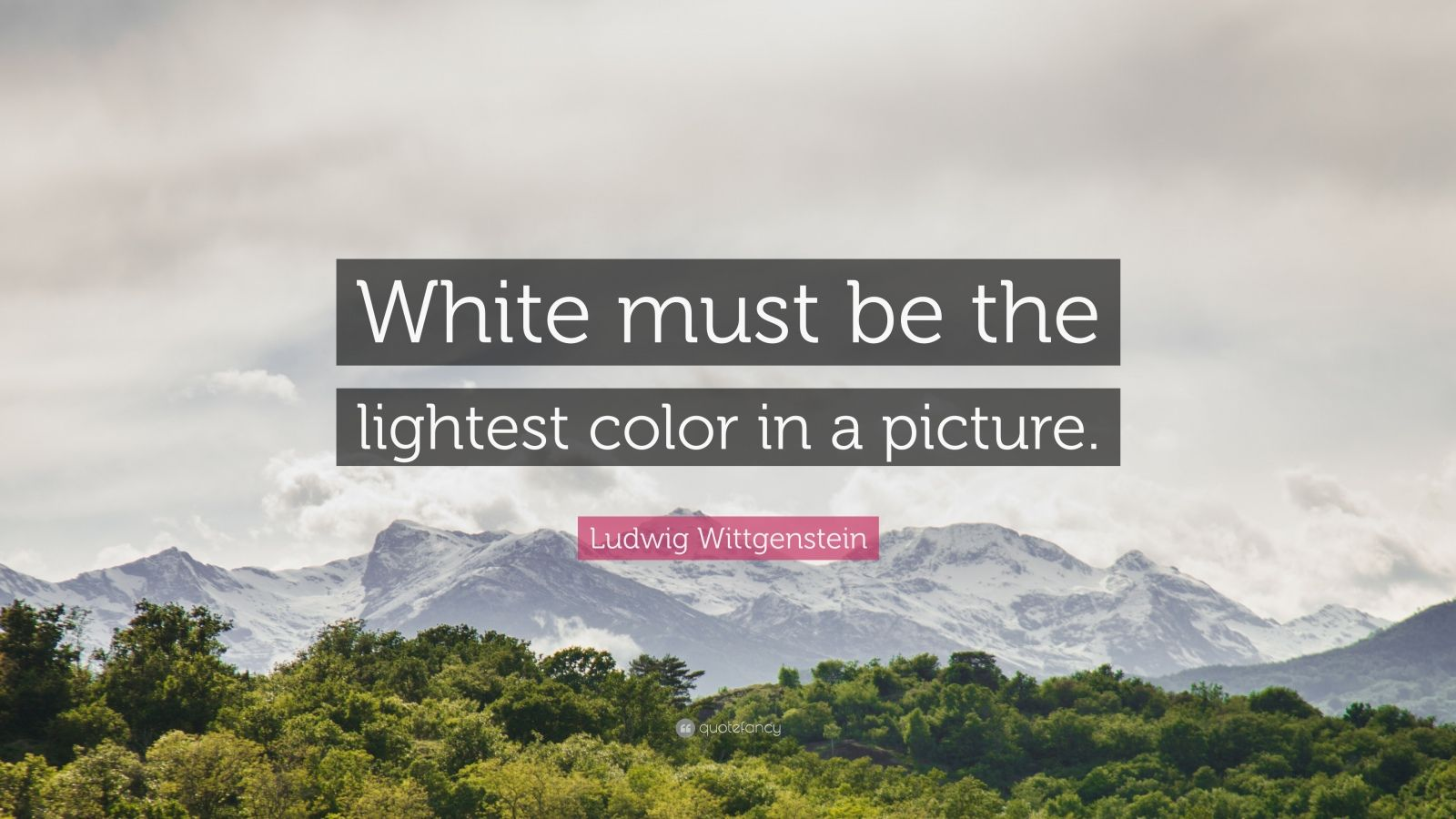 "Ludwig Wittgenstein Quote: ""White must be the lightest color in a picture."""