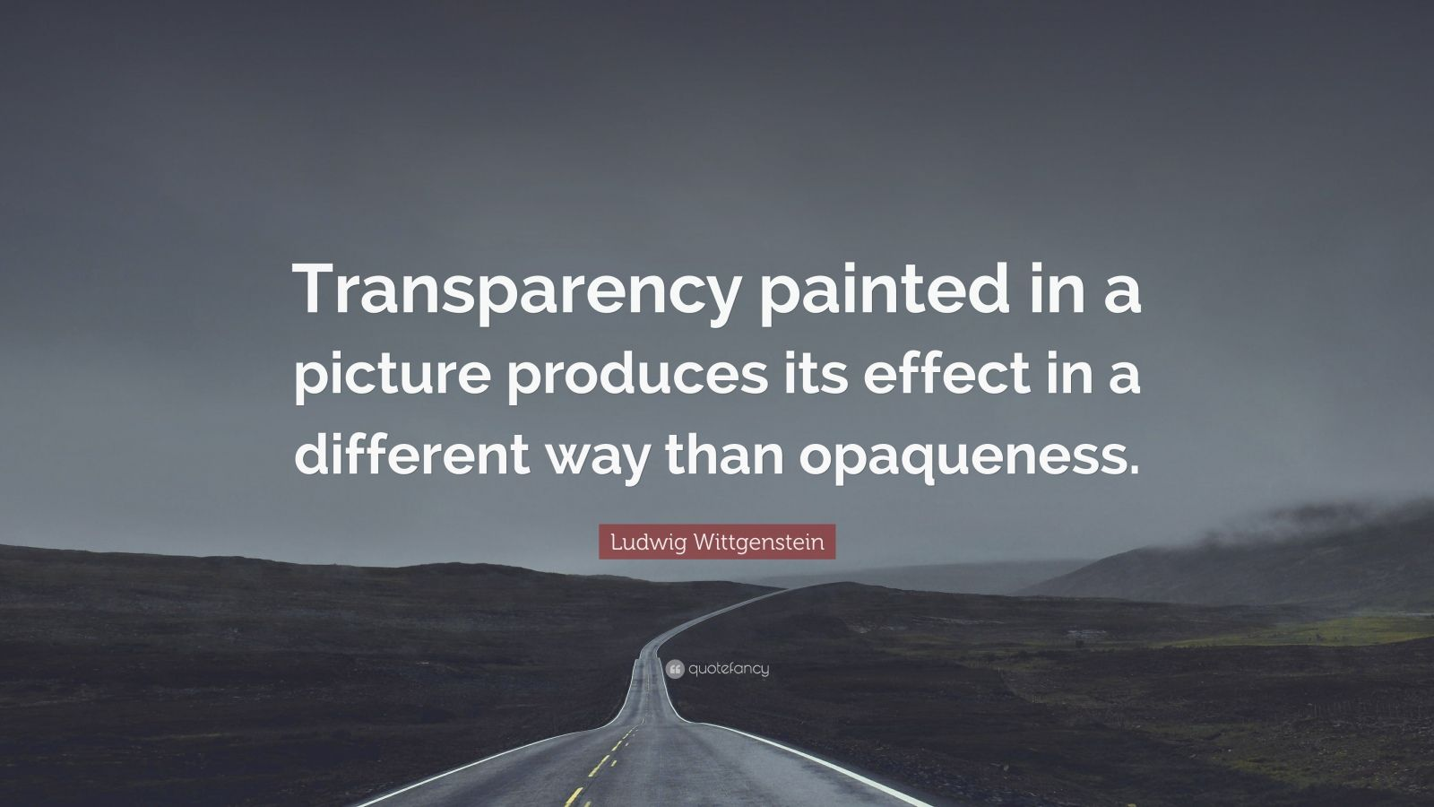 "Ludwig Wittgenstein Quote: ""Transparency painted in a picture produces its effect in a different way than opaqueness."""