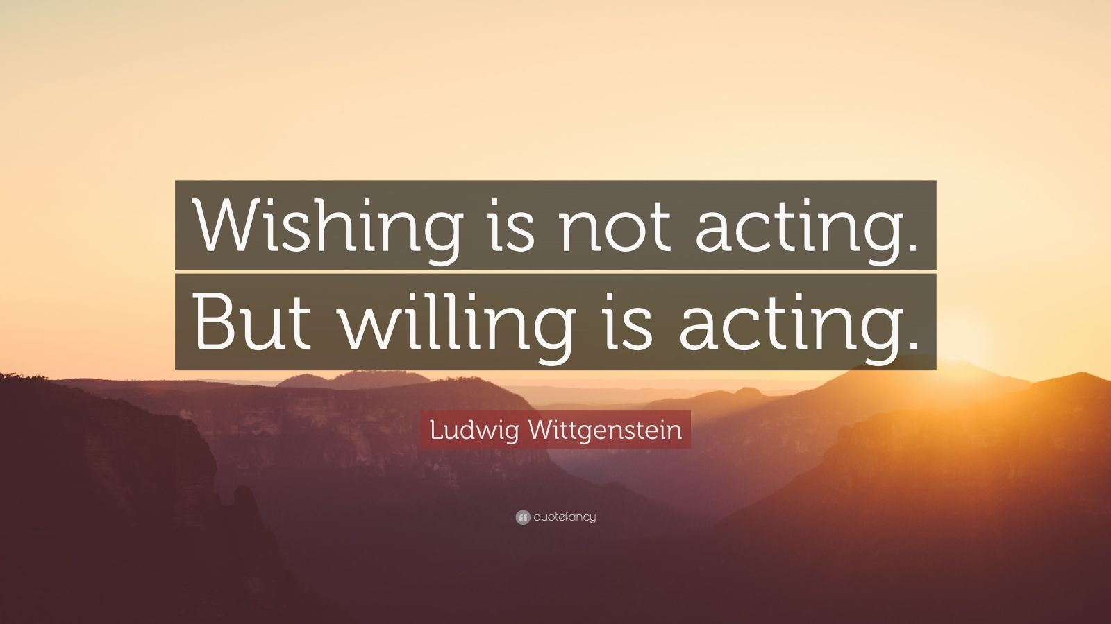 """Ludwig Wittgenstein Quote: """"Wishing is not acting. But willing is acting."""""""