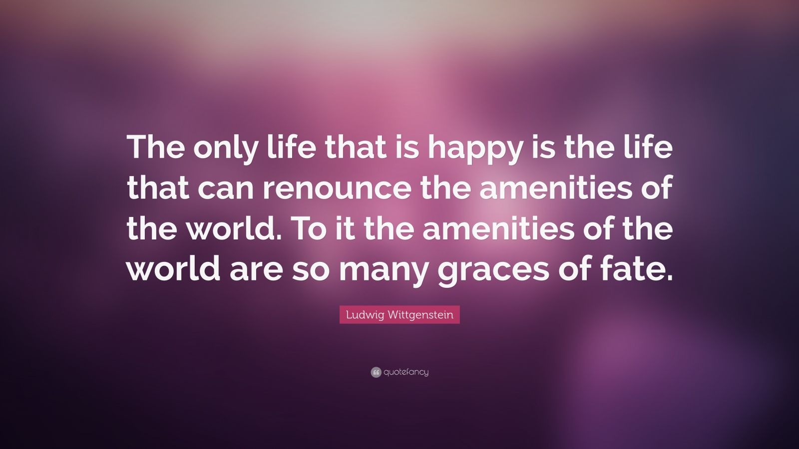 """Ludwig Wittgenstein Quote: """"The only life that is happy is the life that can renounce the amenities of the world. To it the amenities of the world are so many graces of fate."""""""