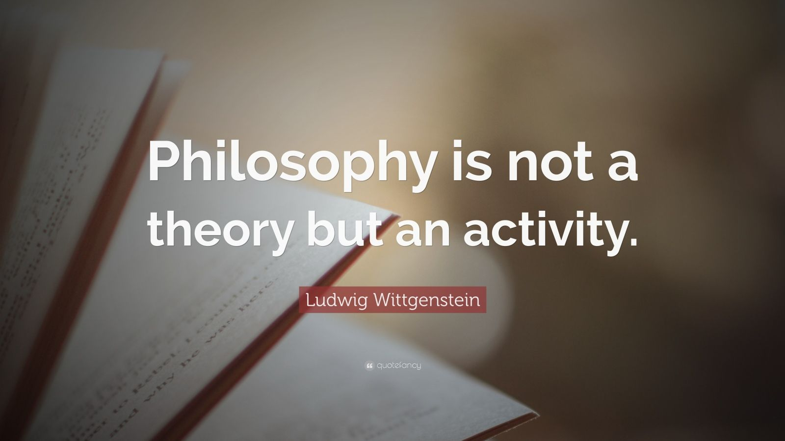 "Ludwig Wittgenstein Quote: ""Philosophy is not a theory but an activity."""