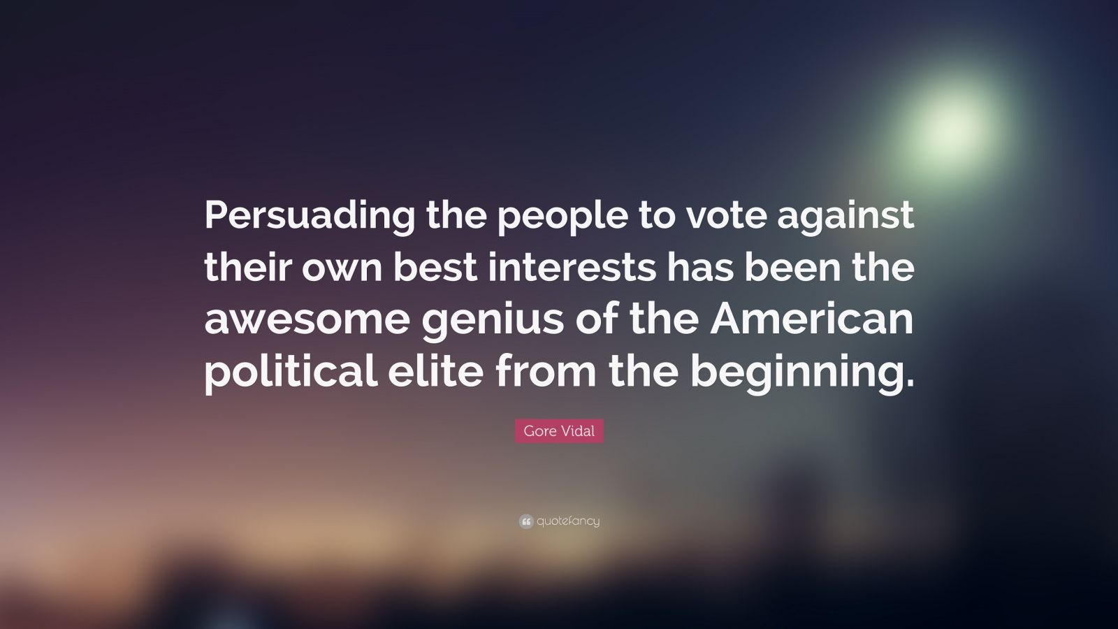 "Gore Vidal Quote: ""Persuading the people to vote against their own best interests has been the awesome genius of the American political elite from the beginning."""