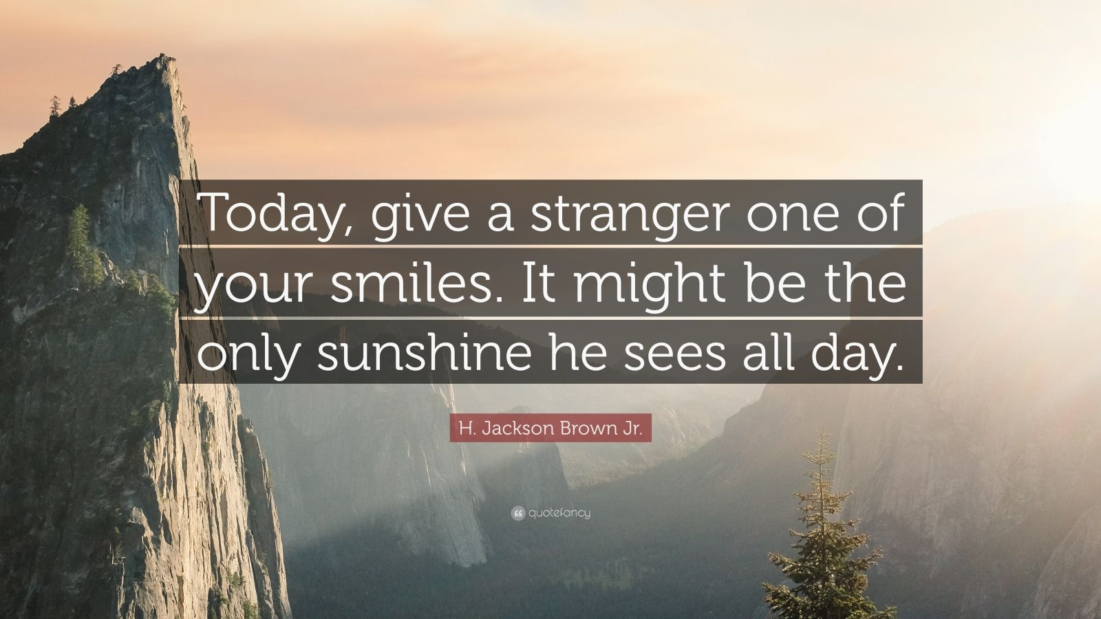 "H. Jackson Brown Jr. Quote: ""Today, give a stranger one of your smiles. It might be the only sunshine he sees all day."""