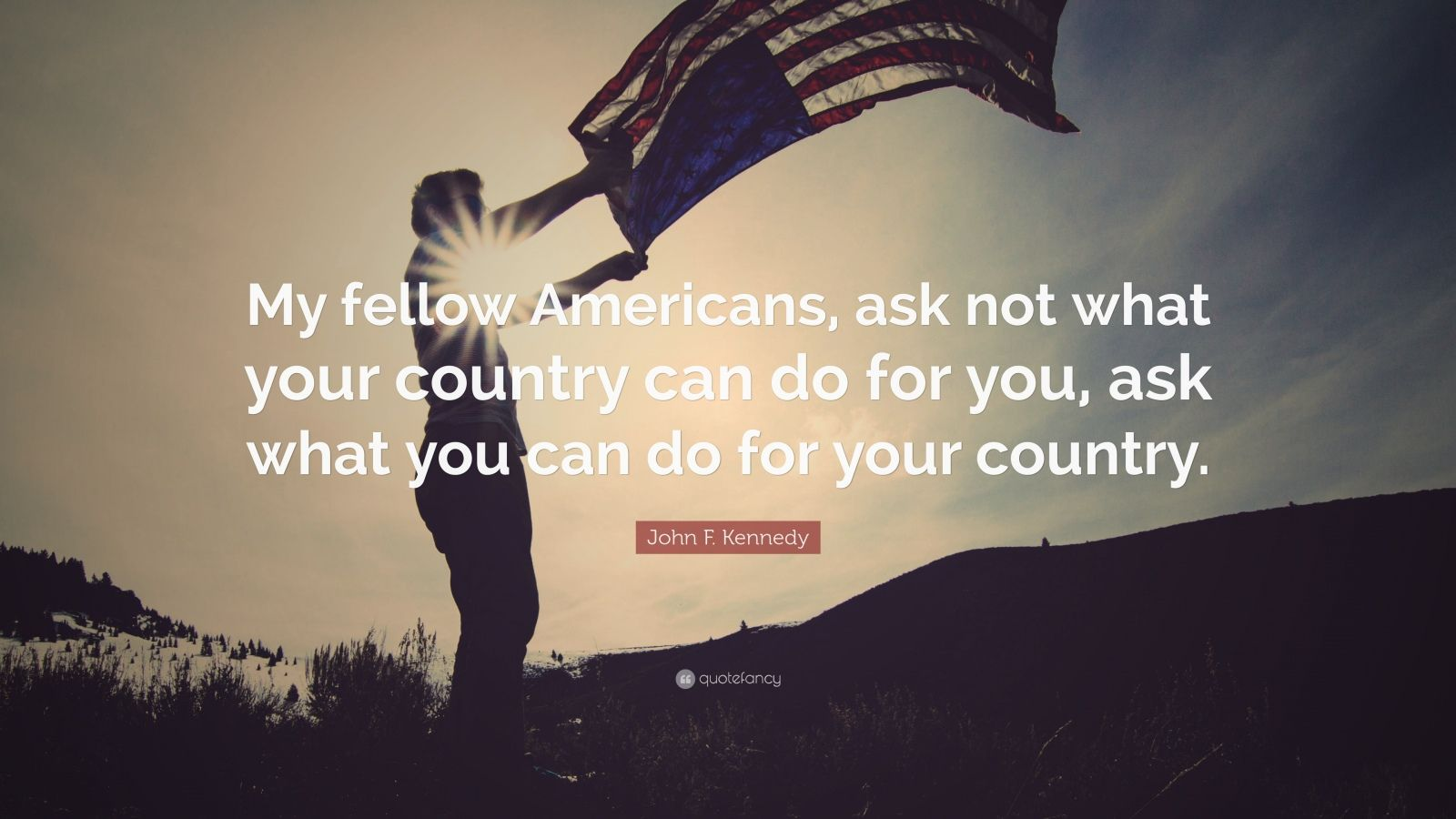 """John F. Kennedy Quote: """"My fellow Americans, ask not what your country can do for you, ask what you can do for your country."""""""