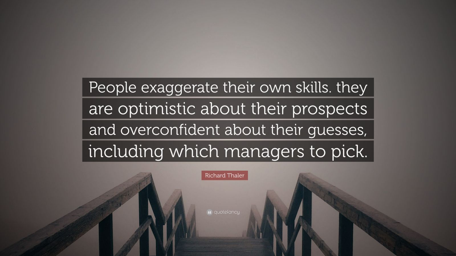 "Richard Thaler Quote: ""People exaggerate their own skills. they are optimistic about their prospects and overconfident about their guesses, including which managers to pick."""