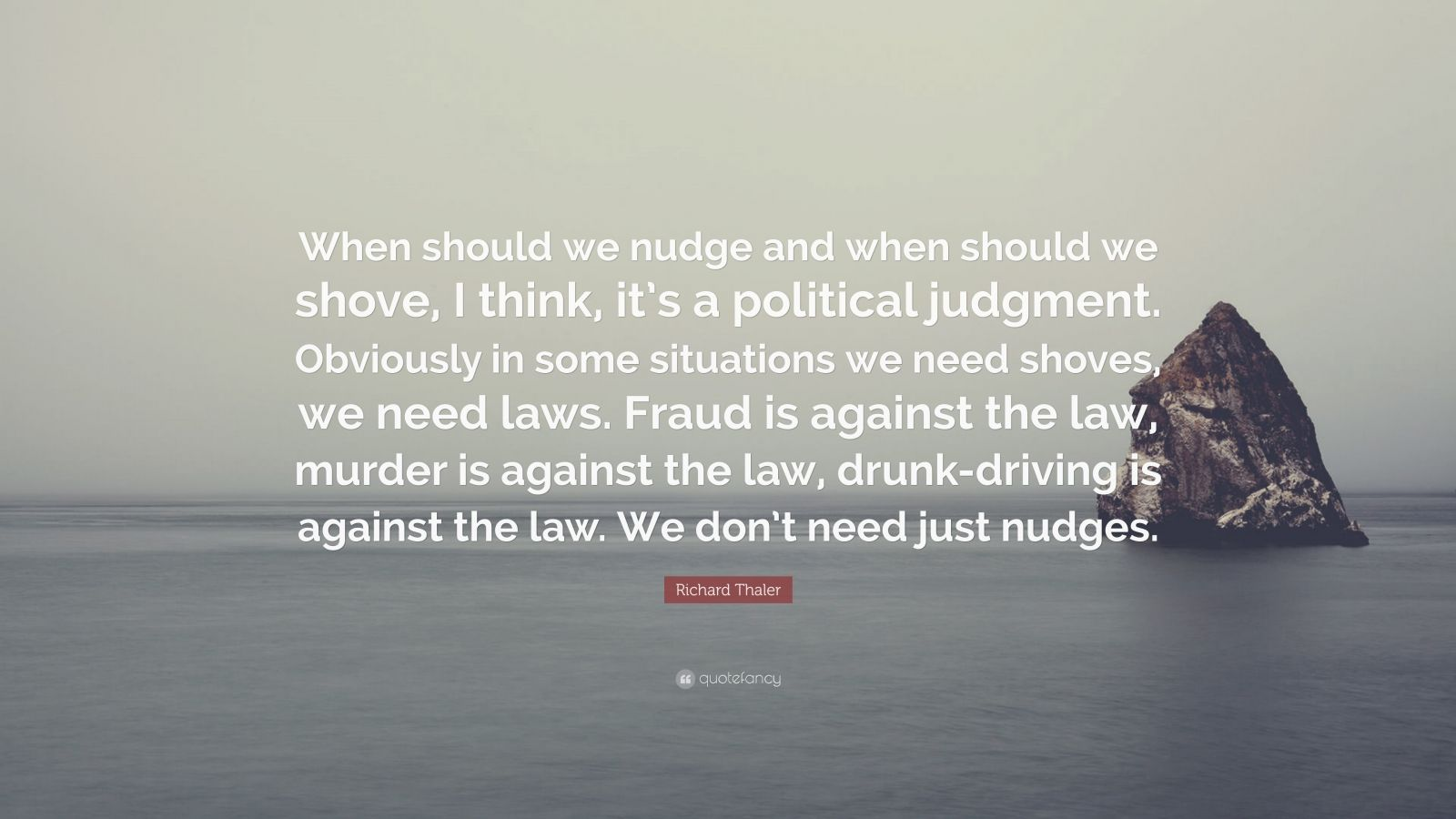 "Richard Thaler Quote: ""When should we nudge and when should we shove, I think, it's a political judgment. Obviously in some situations we need shoves, we need laws. Fraud is against the law, murder is against the law, drunk-driving is against the law. We don't need just nudges."""