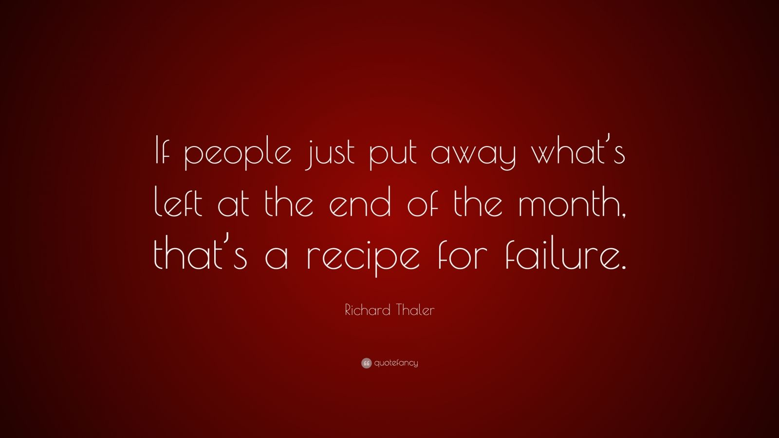 "Richard Thaler Quote: ""If people just put away what's left at the end of the month, that's a recipe for failure."""