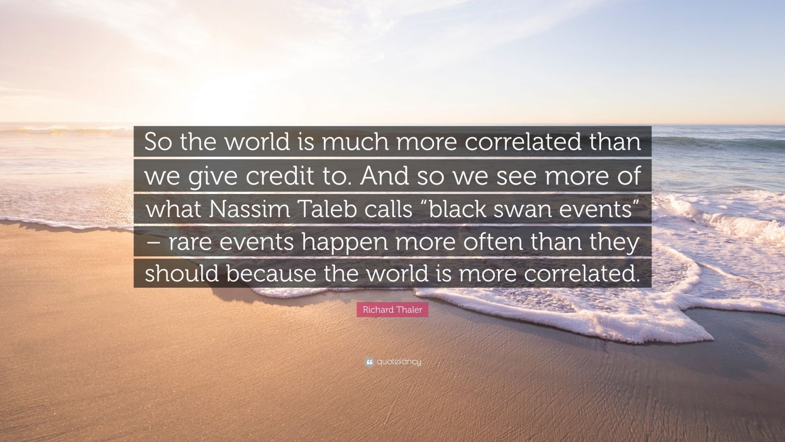 """Richard Thaler Quote: """"So the world is much more correlated than we give credit to. And so we see more of what Nassim Taleb calls """"black swan events"""" – rare events happen more often than they should because the world is more correlated."""""""