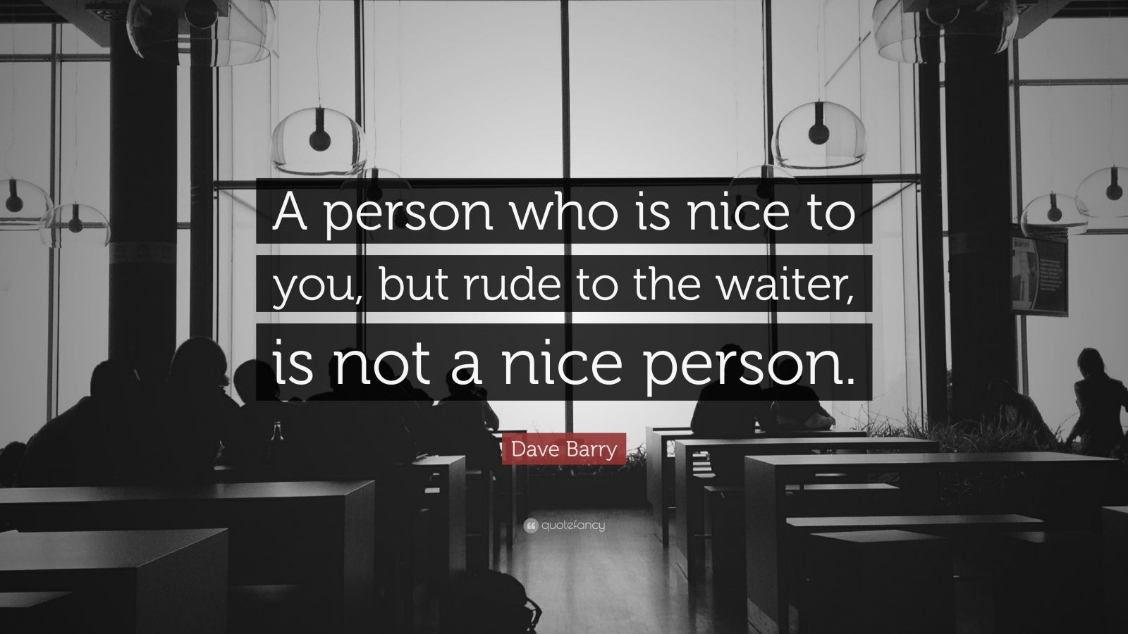 "Dave Barry Quote: ""A person who is nice to you, but rude to the waiter, is not a nice person."""