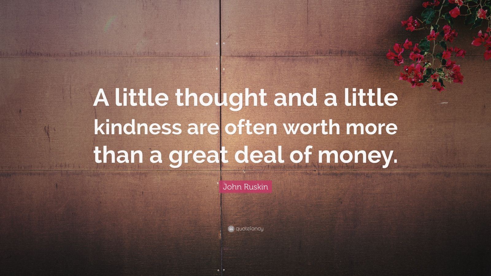 """John Ruskin Quote: """"A little thought and a little kindness are often worth more than a great deal of money."""""""