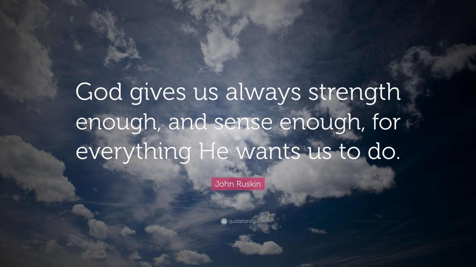 "John Ruskin Quote: ""God gives us always strength enough, and sense enough, for everything He wants us to do."""