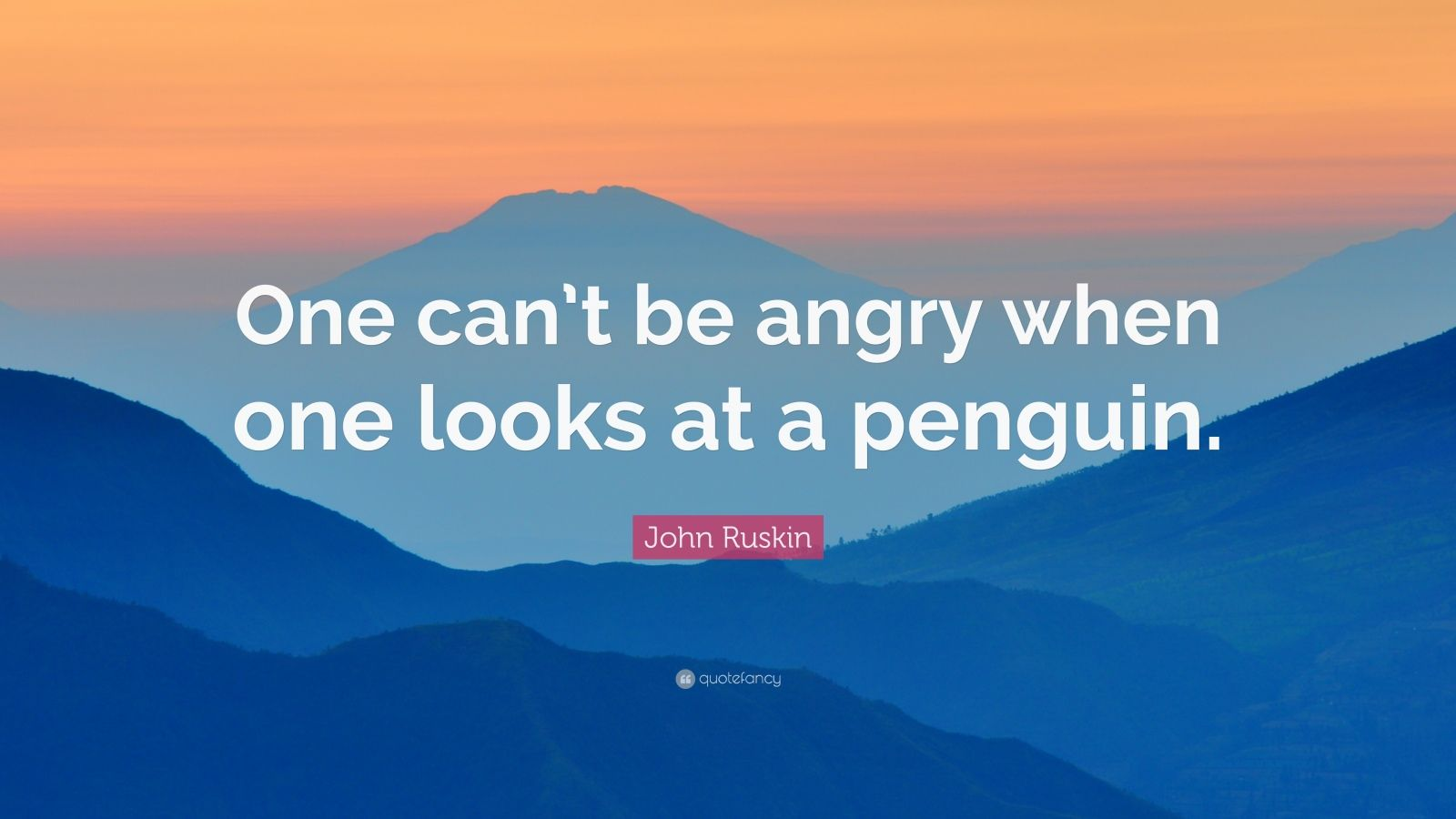 "John Ruskin Quote: ""One can't be angry when one looks at a penguin."""
