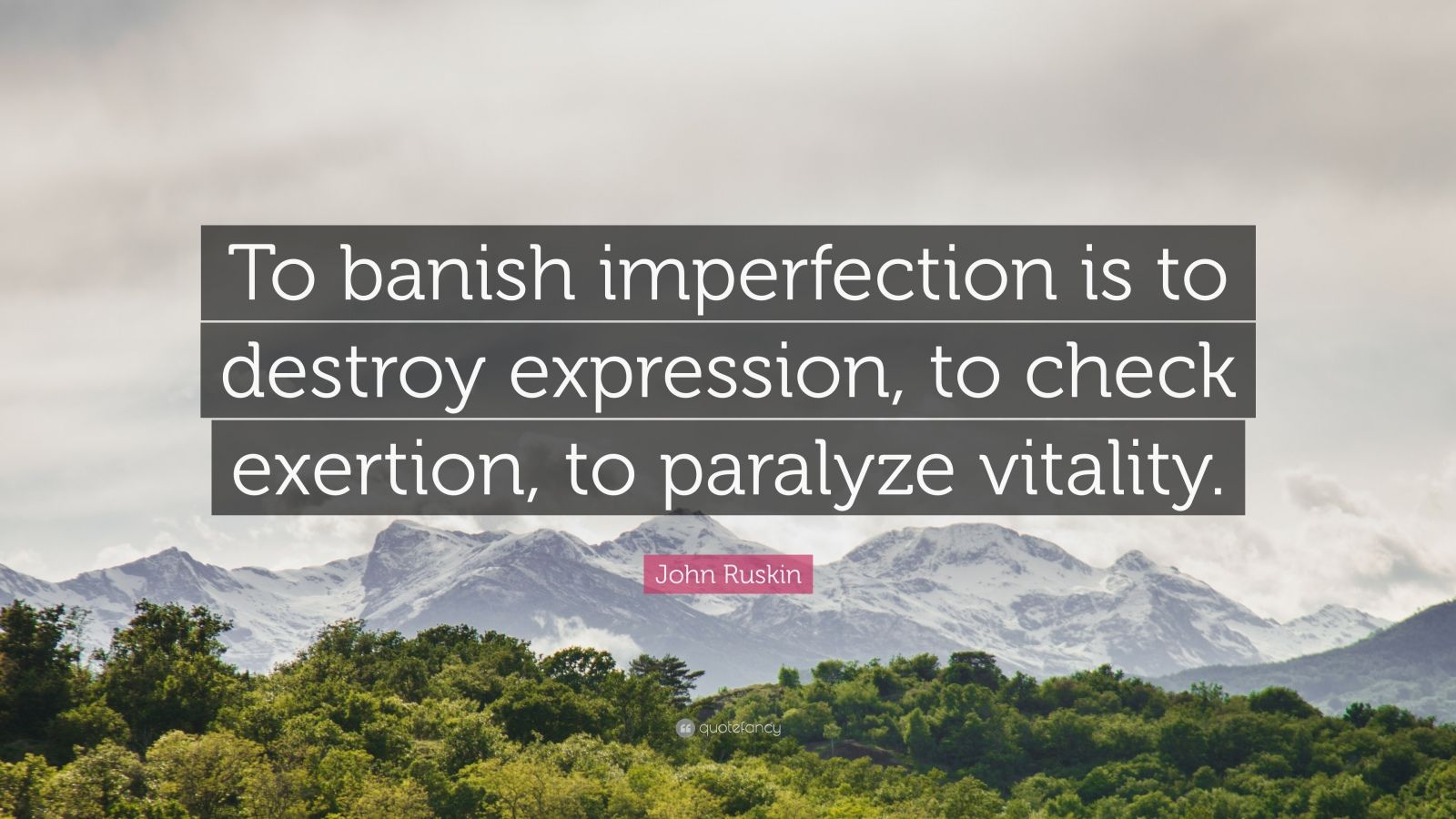 "John Ruskin Quote: ""To banish imperfection is to destroy expression, to check exertion, to paralyze vitality."""