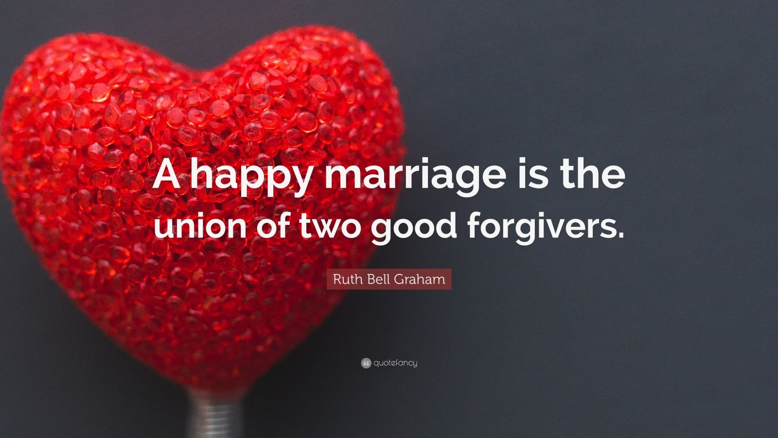"Ruth Bell Graham Quote: ""A happy marriage is the union of two good forgivers."""