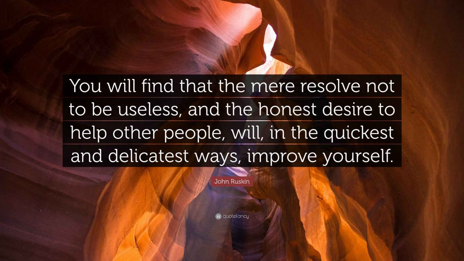 """John Ruskin Quote: """"You will find that the mere resolve not to be useless, and the honest desire to help other people, will, in the quickest and delicatest ways, improve yourself."""""""