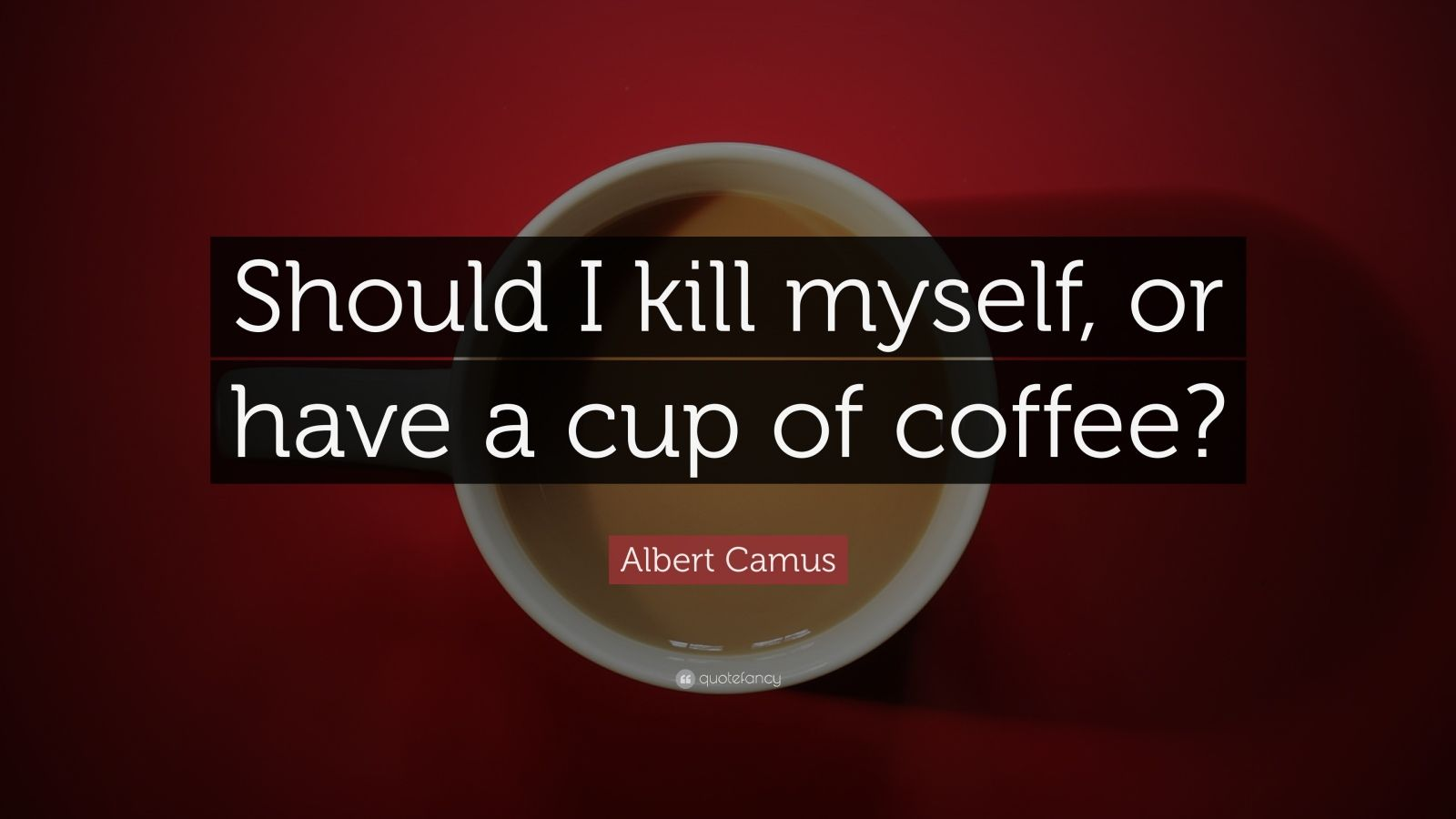 "Albert Camus Quote: ""Should I Kill Myself, Or Have A Cup"