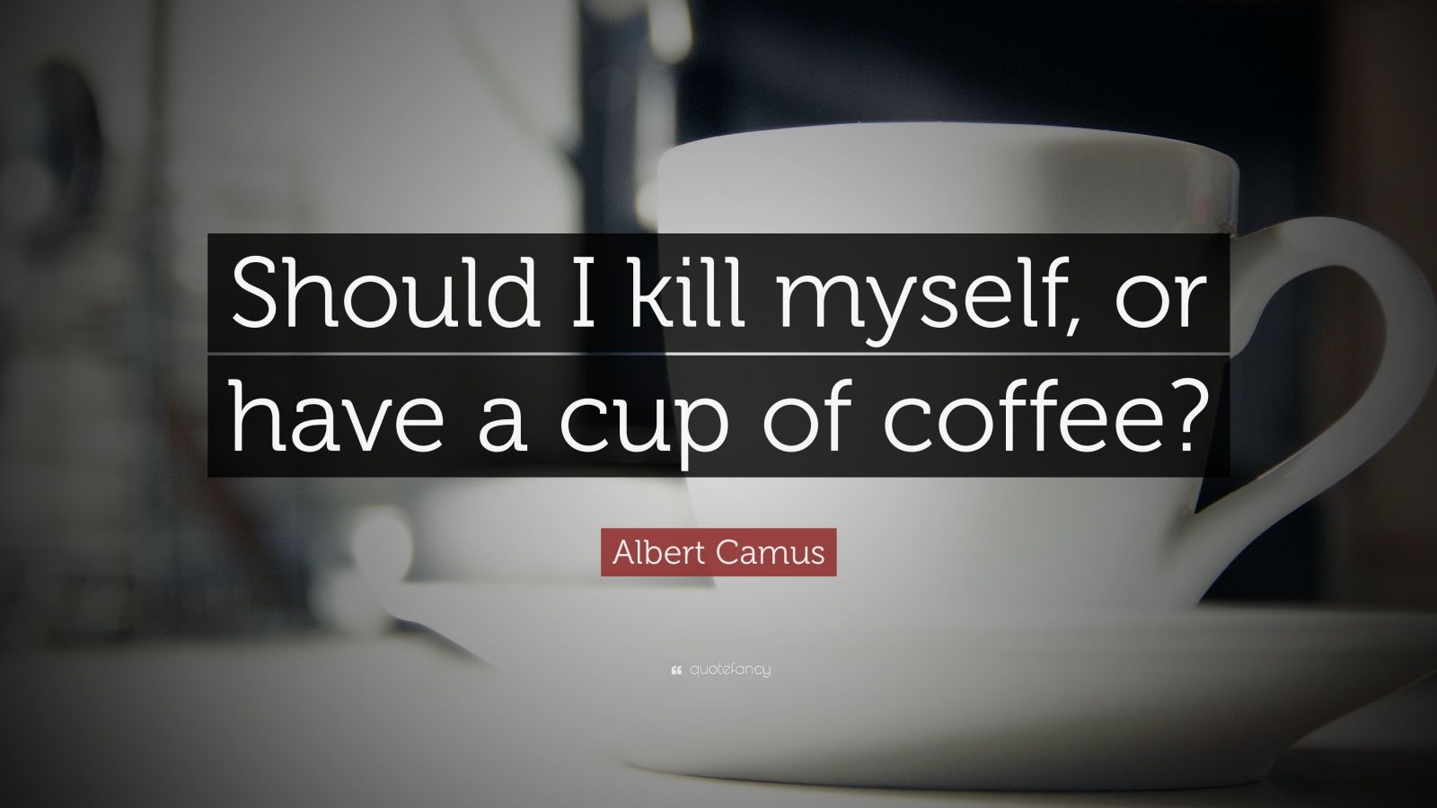 "Albert Camus Quote: ""Should I kill myself, or have a cup of coffee?"""