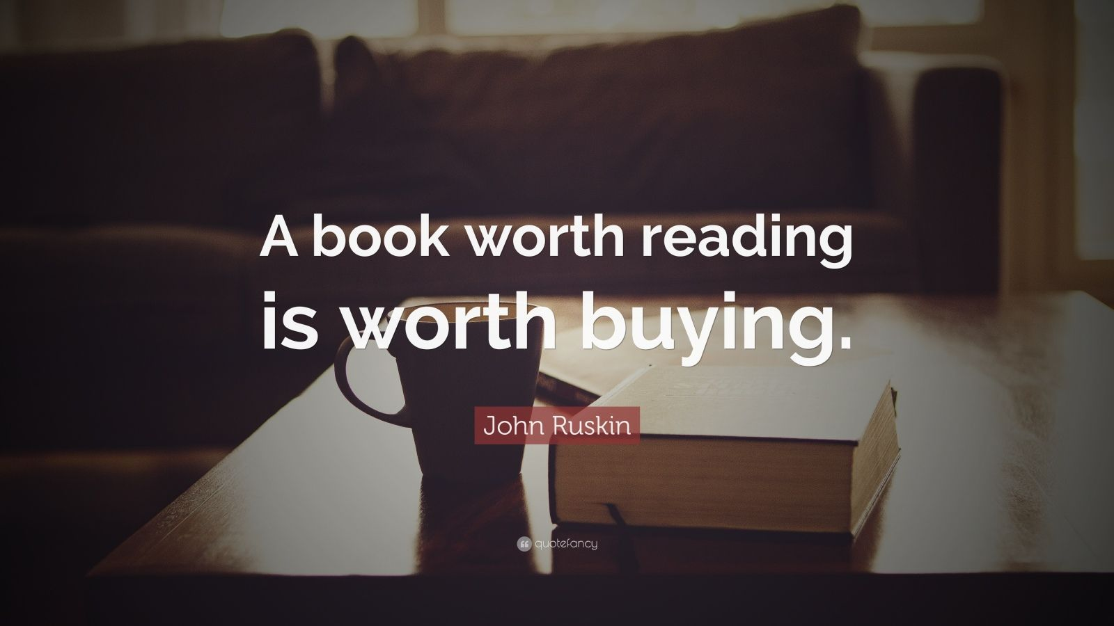 """John Ruskin Quote: """"A book worth reading is worth buying."""""""