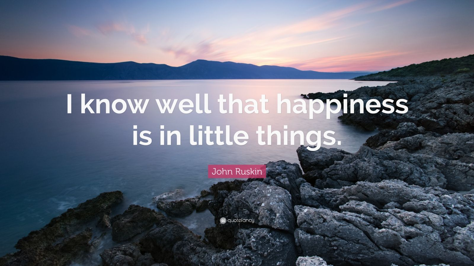 """John Ruskin Quote: """"I know well that happiness is in little things."""""""