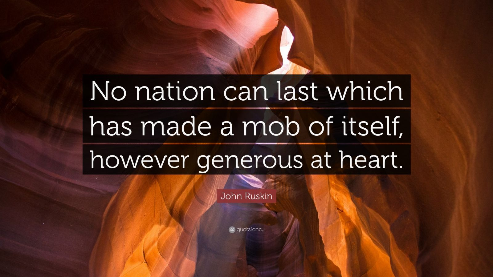 """John Ruskin Quote: """"No nation can last which has made a mob of itself, however generous at heart."""""""