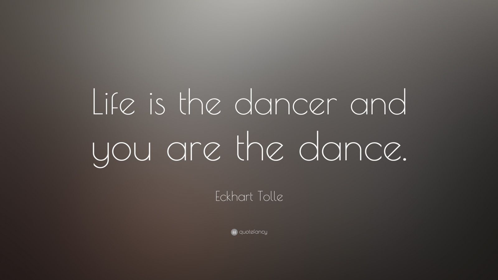 "Eckhart Tolle Quote: ""Life is the dancer and you are the dance."""
