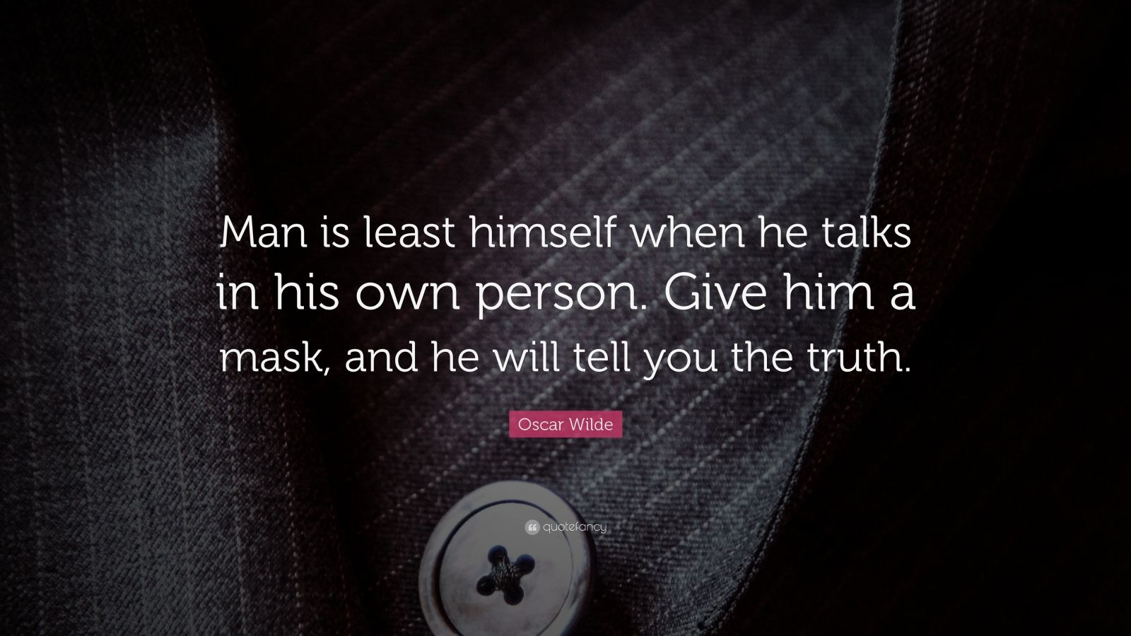 "Oscar Wilde Quote: ""Man is least himself when he talks in his own person. Give him a mask, and he will tell you the truth."""