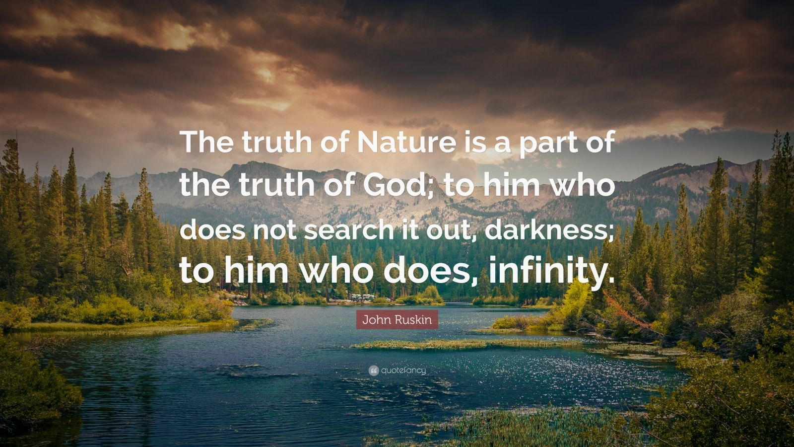 """John Ruskin Quote: """"The truth of Nature is a part of the truth of God; to him who does not search it out, darkness; to him who does, infinity."""""""