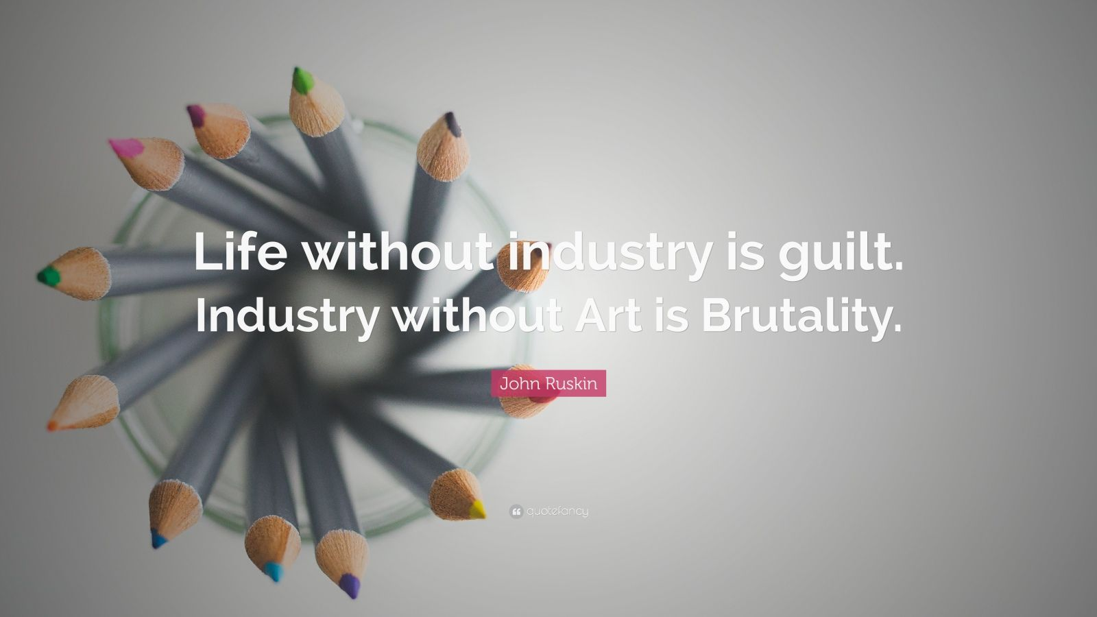 """John Ruskin Quote: """"Life without industry is guilt. Industry without Art is Brutality."""""""
