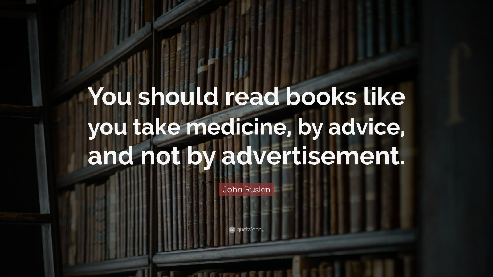 """John Ruskin Quote: """"You should read books like you take medicine, by advice, and not by advertisement."""""""