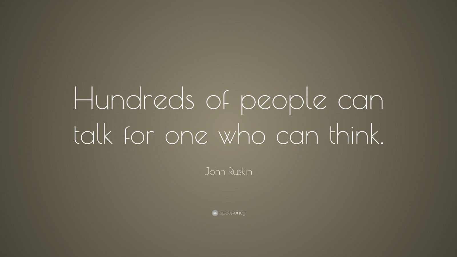 """John Ruskin Quote: """"Hundreds of people can talk for one who can think."""""""