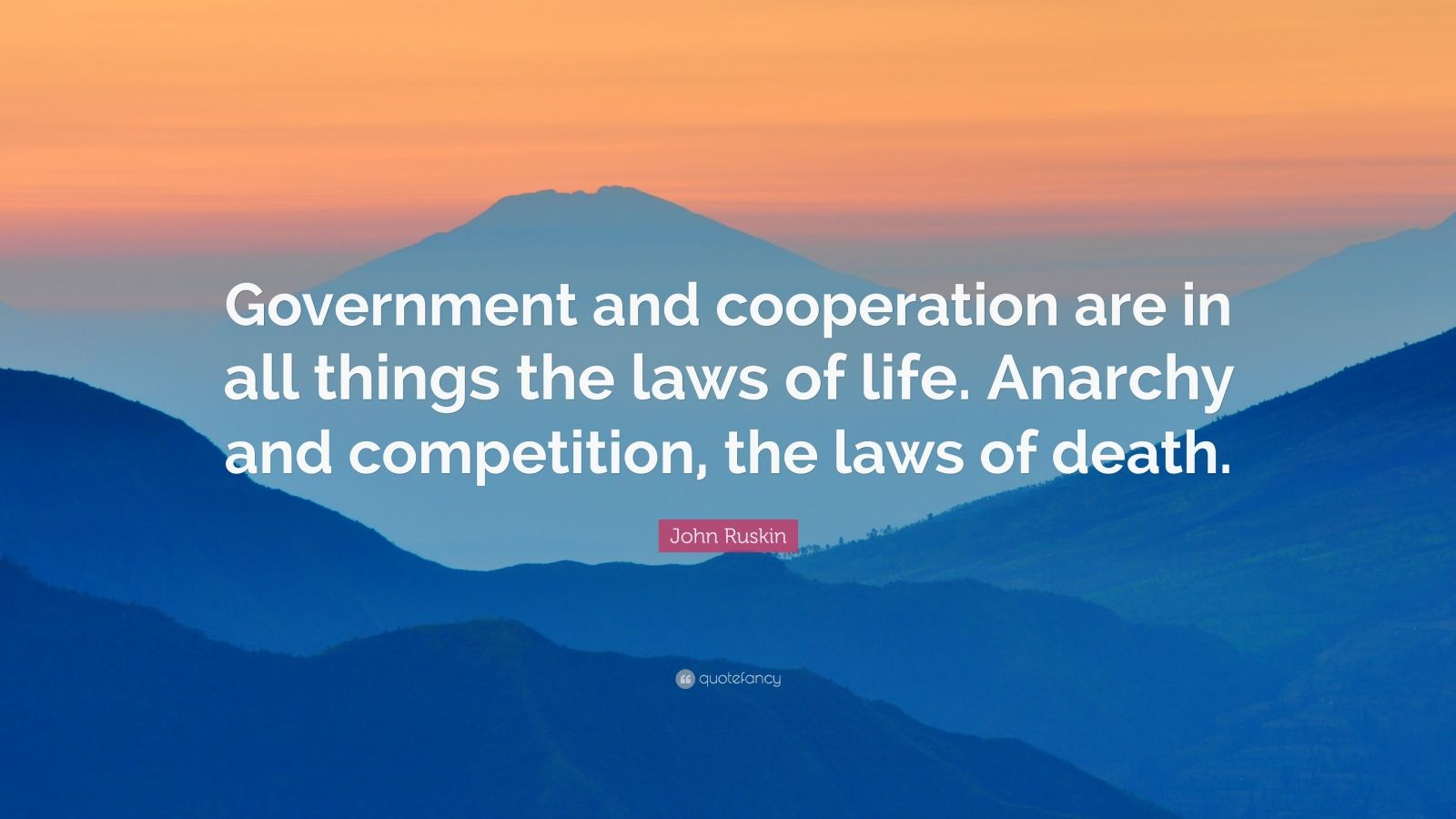 """John Ruskin Quote: """"Government and cooperation are in all things the laws of life. Anarchy and competition, the laws of death."""""""