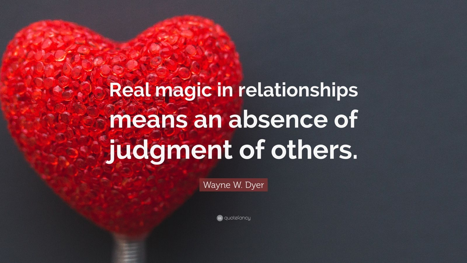 "Wayne W. Dyer Quote: ""Real magic in relationships means an absence of judgment of others."""