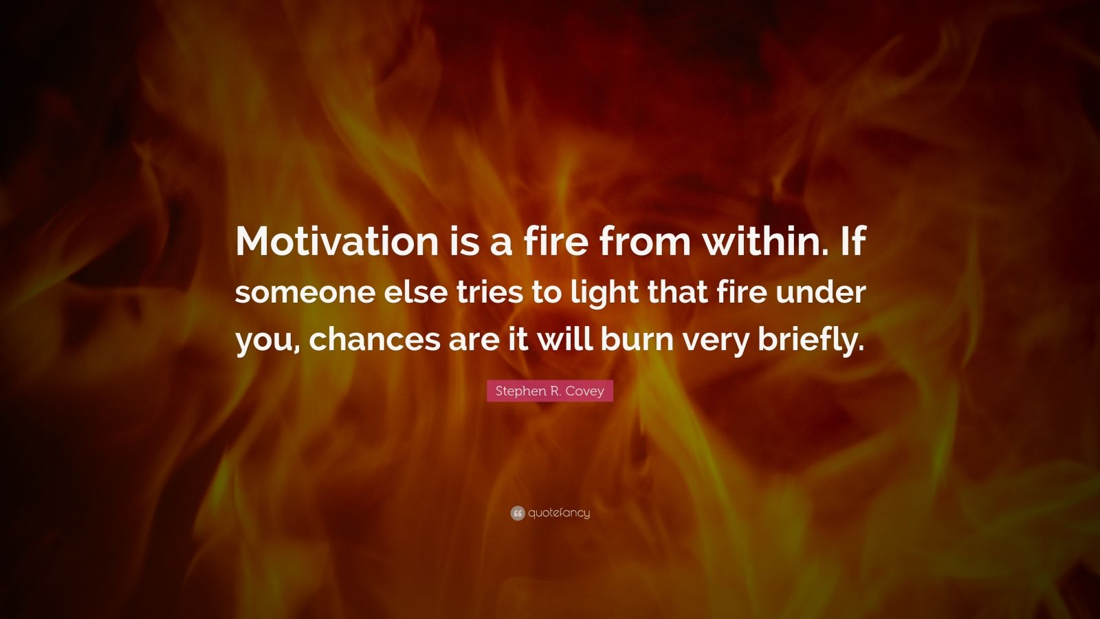 """Stephen R. Covey Quote: """"Motivation is a fire from within. If someone else tries to light that fire under you, chances are it will burn very briefly."""""""