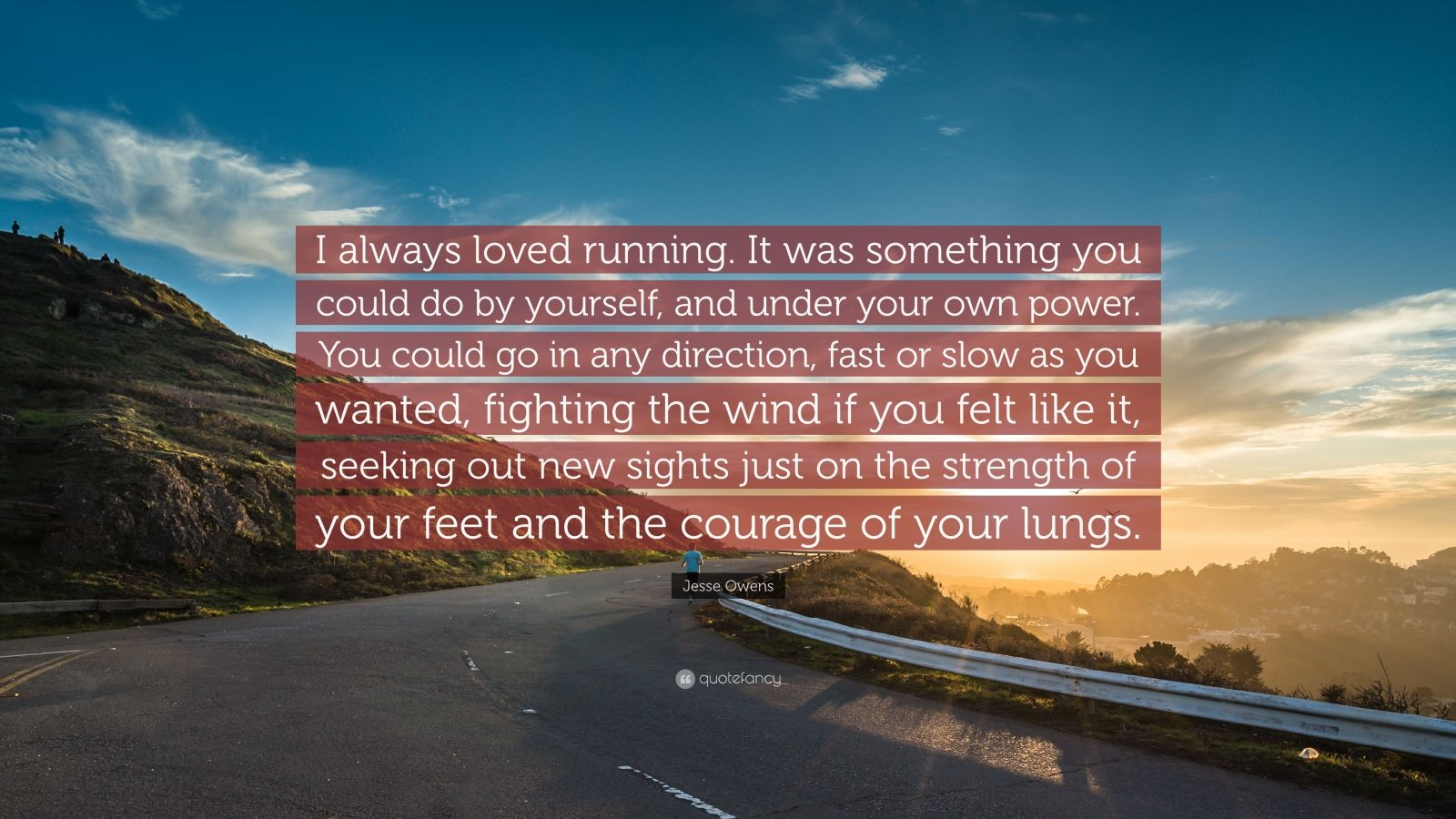 "Jesse Owens Quote: ""I always loved running. It was something you could do by yourself, and under your own power. You could go in any direction, fast or slow as you wanted, fighting the wind if you felt like it, seeking out new sights just on the strength of your feet and the courage of your lungs."""