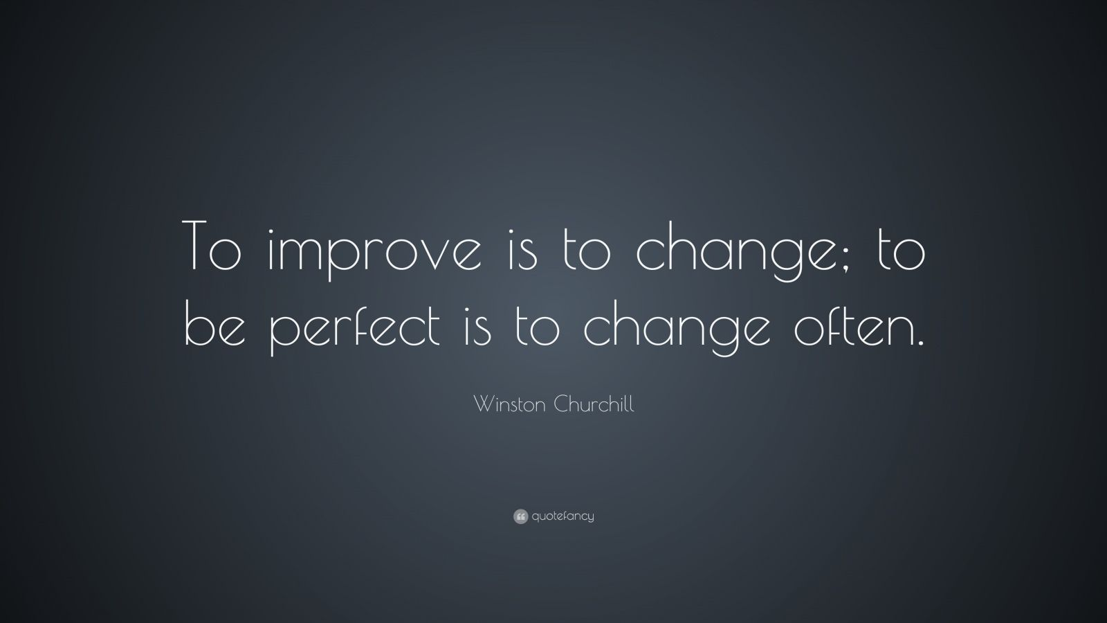 "Winston Churchill Quote: ""To improve is to change; to be perfect is to change often."""