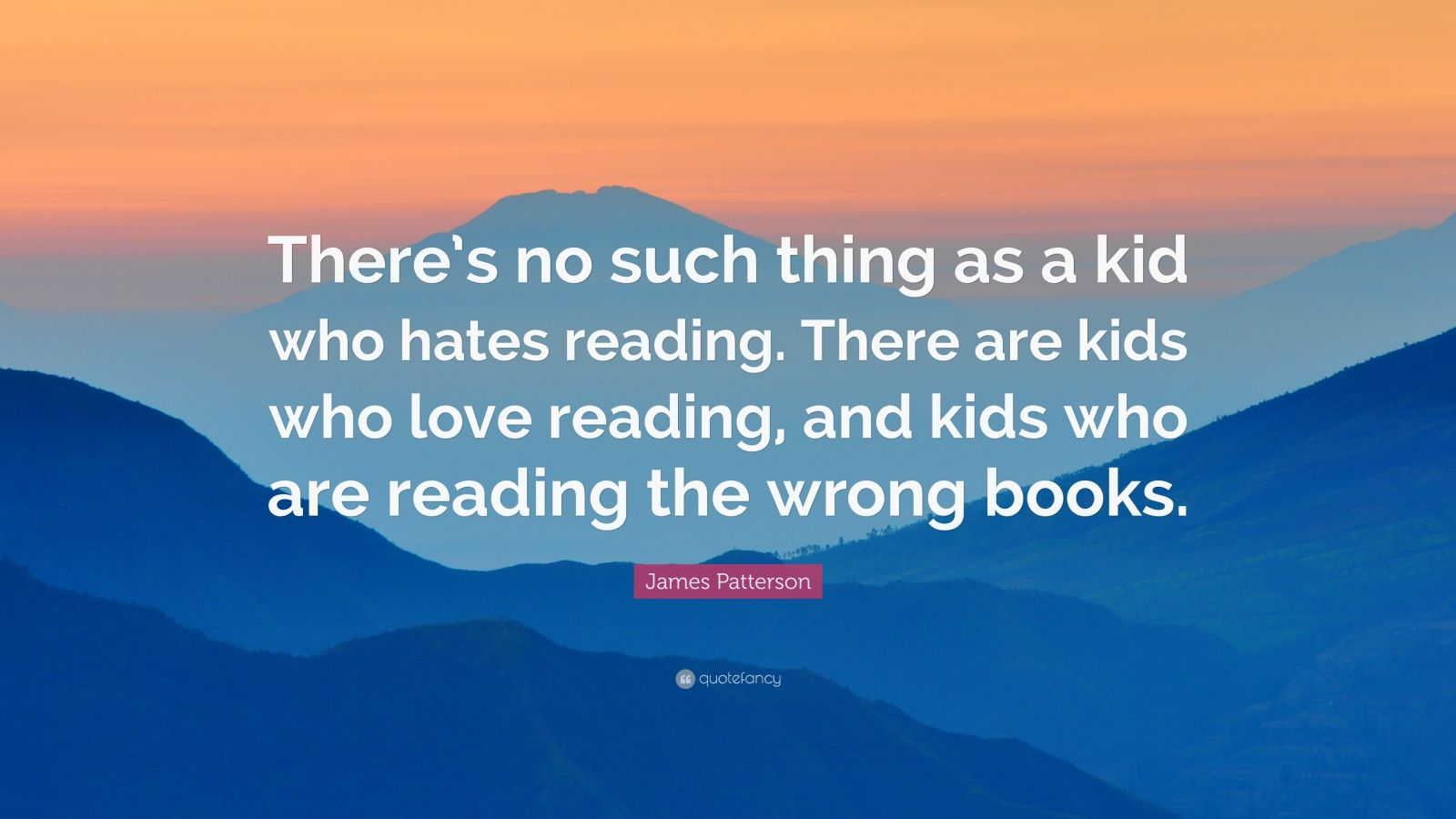 "James Patterson Quote: ""There's no such thing as a kid who hates reading. There are kids who love reading, and kids who are reading the wrong books."""
