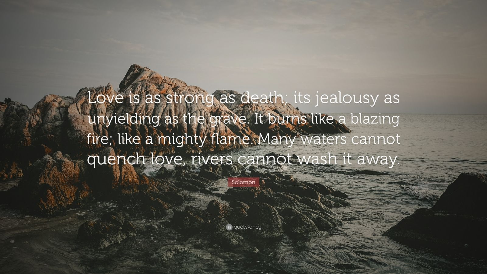 """Solomon Quote: """"Love is as strong as death; its jealousy as unyielding as the grave. It burns like a blazing fire; like a mighty flame. Many waters cannot quench love, rivers cannot wash it away."""""""