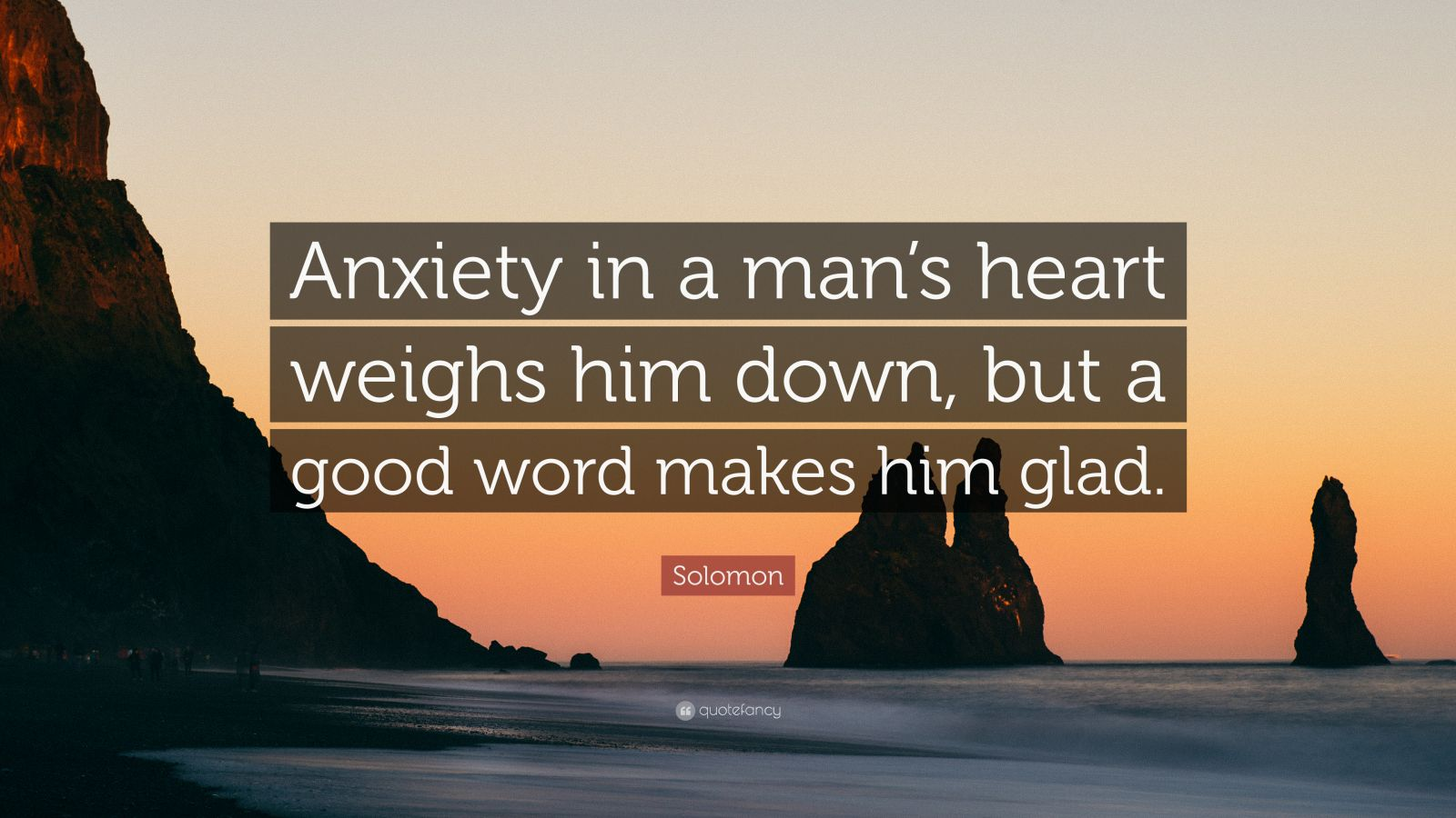 "Solomon Quote: ""Anxiety in a man's heart weighs him down, but a good word makes him glad."""