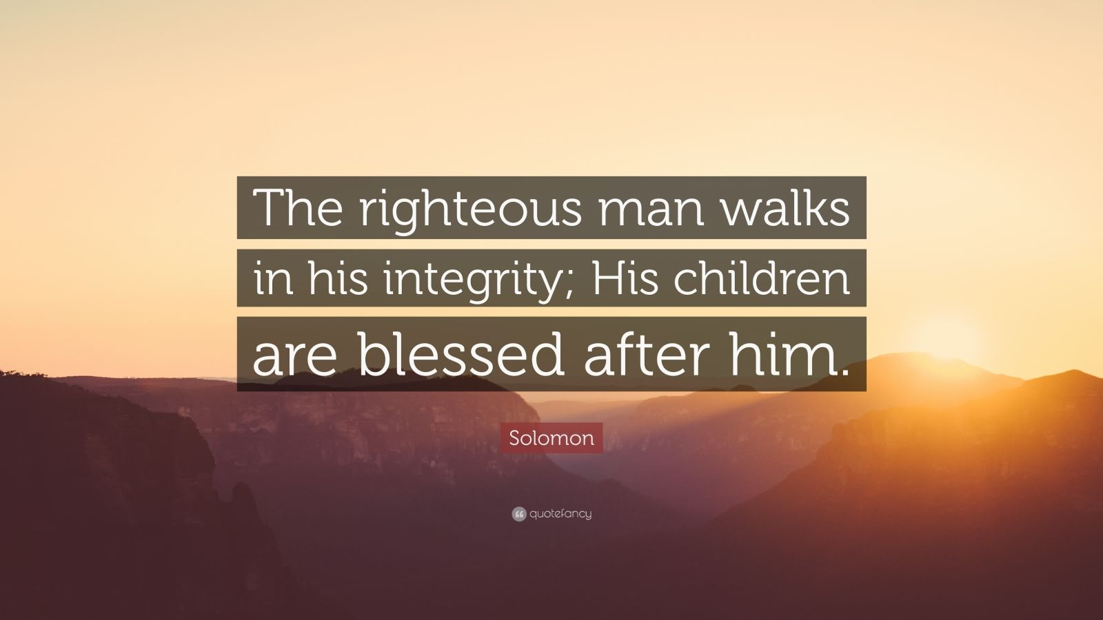 """Solomon Quote: """"The righteous man walks in his integrity; His children are blessed after him."""""""